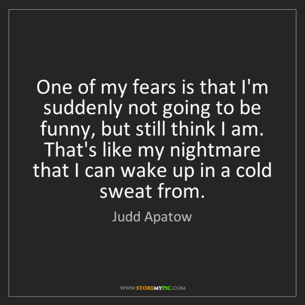 Judd Apatow: One of my fears is that I'm suddenly not going to be...