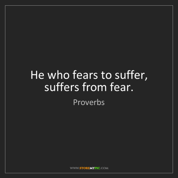 Proverbs: He who fears to suffer, suffers from fear.