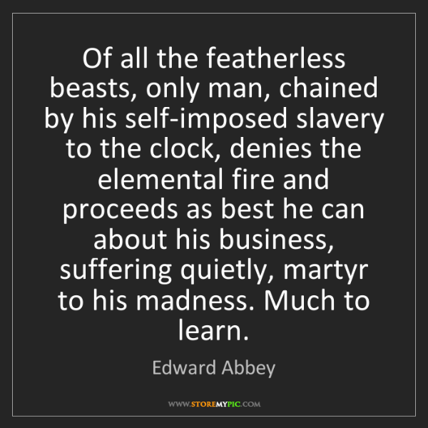 Edward Abbey: Of all the featherless beasts, only man, chained by his...