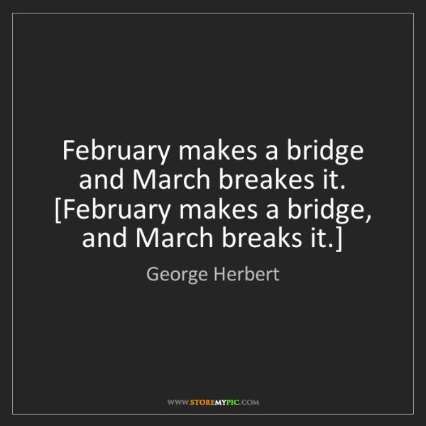 George Herbert: February makes a bridge and March breakes it.  [February...