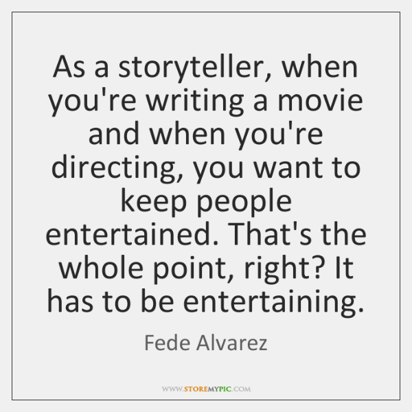 As a storyteller, when you're writing a movie and when you're directing, ...