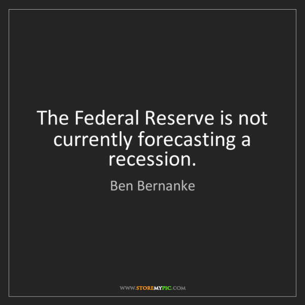 Ben Bernanke: The Federal Reserve is not currently forecasting a recession.