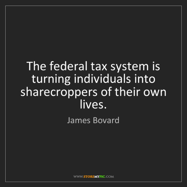 James Bovard: The federal tax system is turning individuals into sharecroppers...