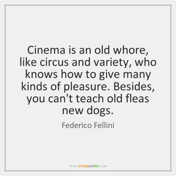 Cinema is an old whore, like circus and variety, who knows how ...