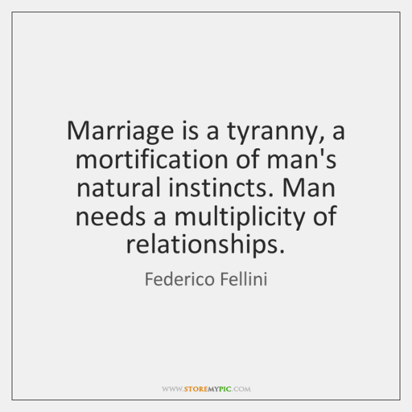 Marriage is a tyranny, a mortification of man's natural instincts. Man needs ...