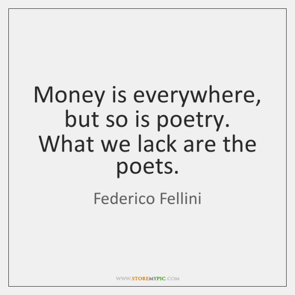 Money is everywhere, but so is poetry.   What we lack are the ...