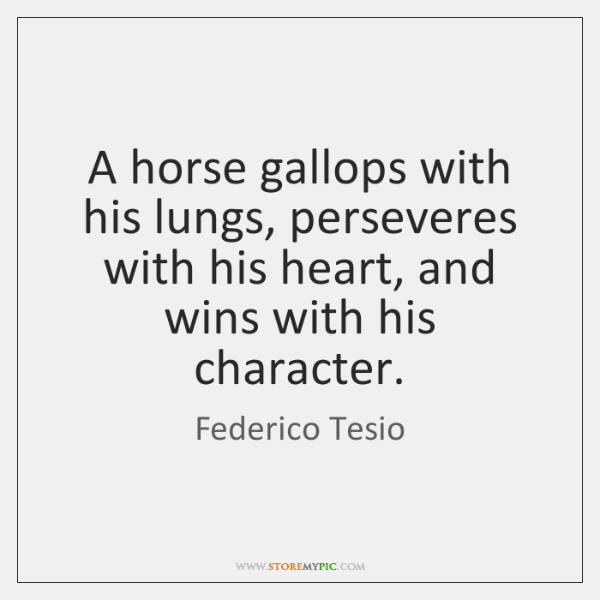 A horse gallops with his lungs, perseveres with his heart, and wins ...