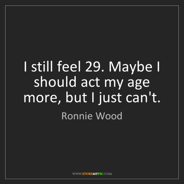 Ronnie Wood: I still feel 29. Maybe I should act my age more, but...