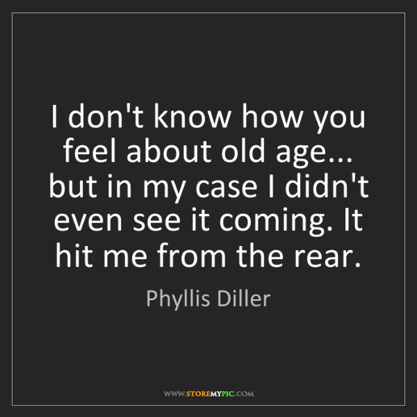 Phyllis Diller: I don't know how you feel about old age... but in my...