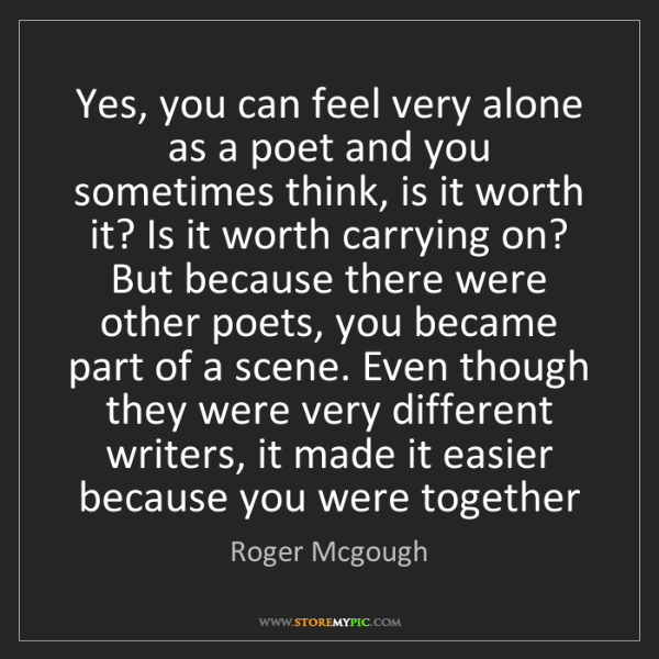 Roger Mcgough: Yes, you can feel very alone as a poet and you sometimes...
