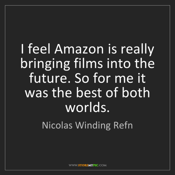 Nicolas Winding Refn: I feel Amazon is really bringing films into the future....
