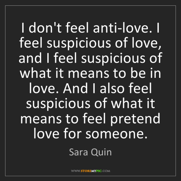 Sara Quin: I don't feel anti-love. I feel suspicious of love, and...