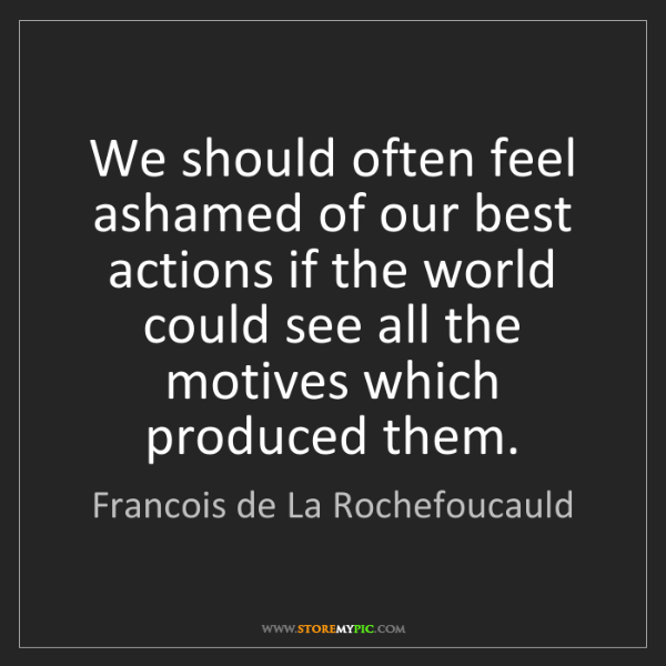 Francois de La Rochefoucauld: We should often feel ashamed of our best actions if the...
