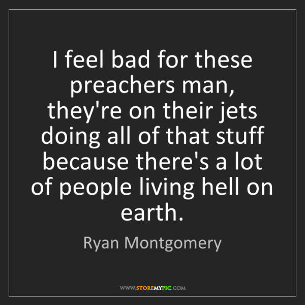 Ryan Montgomery: I feel bad for these preachers man, they're on their...