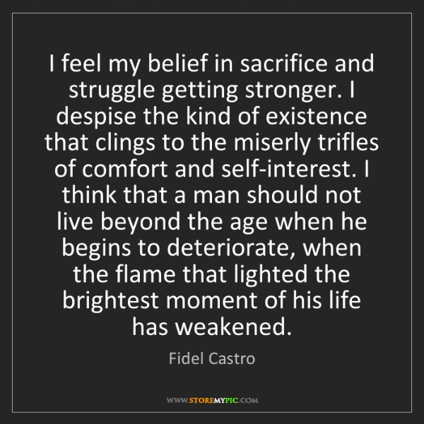 Fidel Castro: I feel my belief in sacrifice and struggle getting stronger....