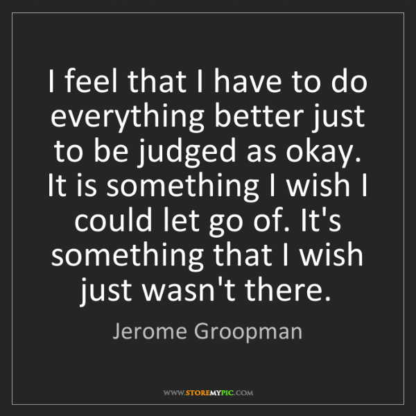 Jerome Groopman: I feel that I have to do everything better just to be...