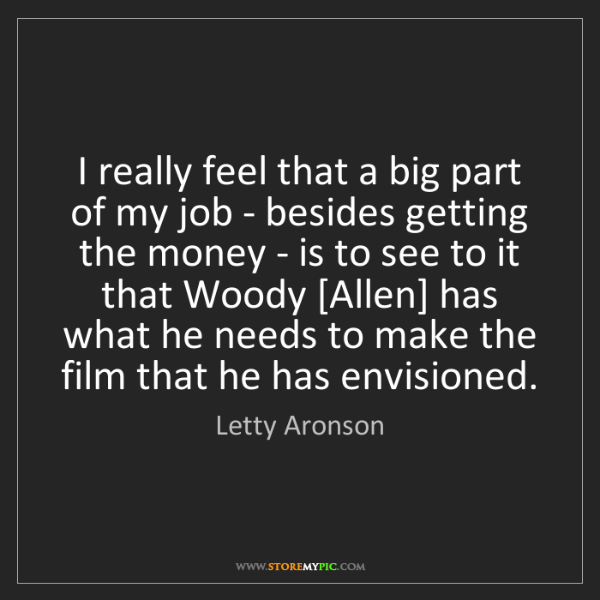 Letty Aronson: I really feel that a big part of my job - besides getting...