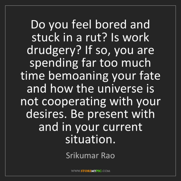 Srikumar Rao: Do you feel bored and stuck in a rut? Is work drudgery?...