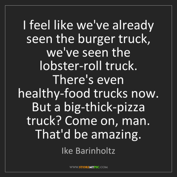 Ike Barinholtz: I feel like we've already seen the burger truck, we've...