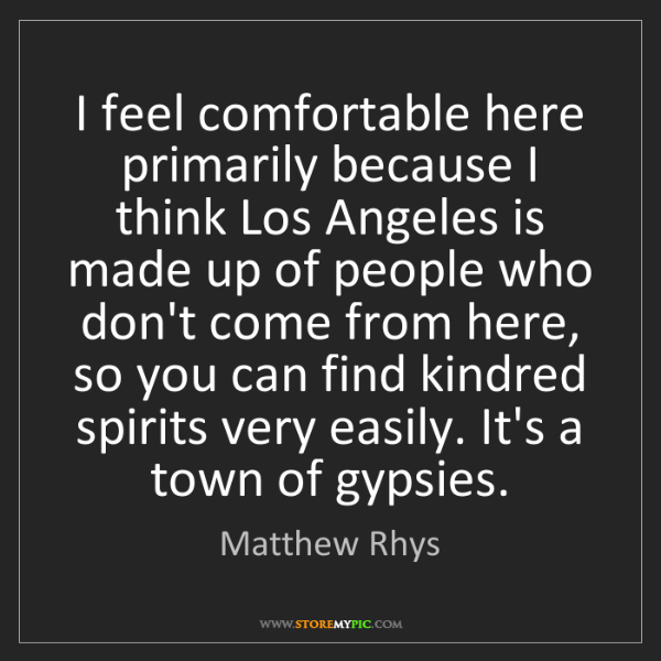 Matthew Rhys: I feel comfortable here primarily because I think Los...