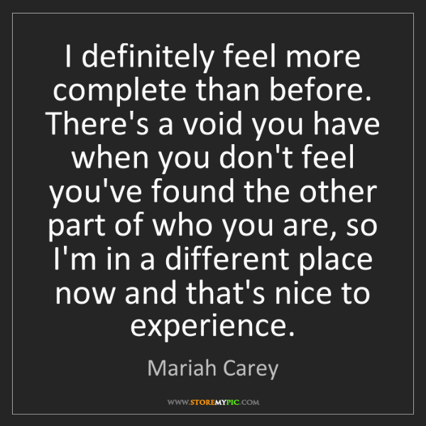 Mariah Carey: I definitely feel more complete than before. There's...