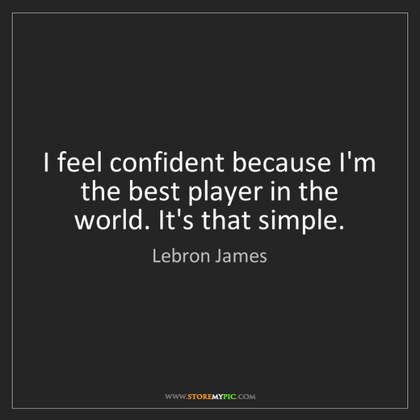 Lebron James: I feel confident because I'm the best player in the world....