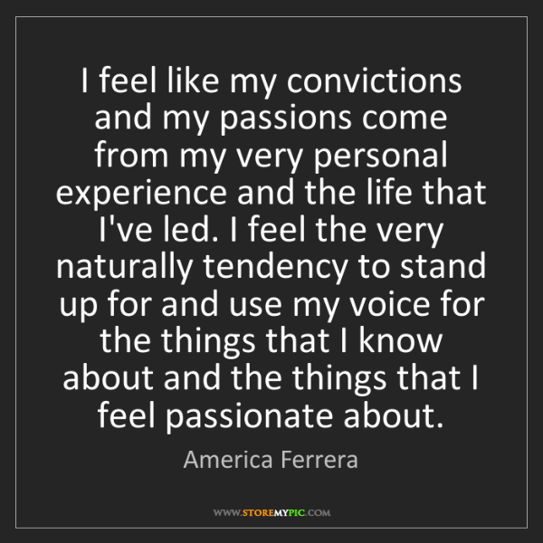 America Ferrera: I feel like my convictions and my passions come from...