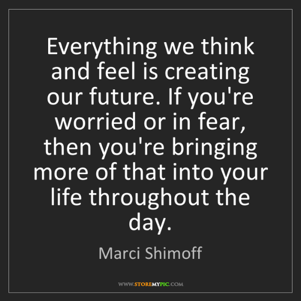 Marci Shimoff: Everything we think and feel is creating our future....