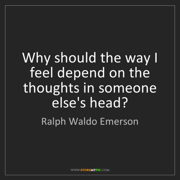 Ralph Waldo Emerson: Why should the way I feel depend on the thoughts in someone...