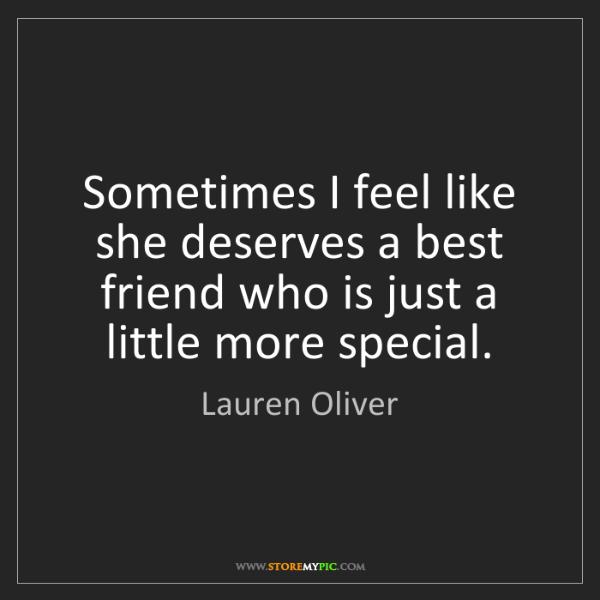 Lauren Oliver: Sometimes I feel like she deserves a best friend who...