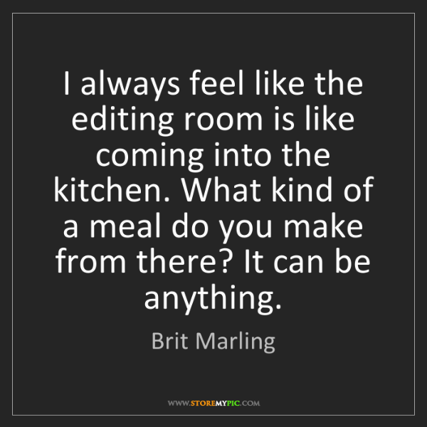 Brit Marling: I always feel like the editing room is like coming into...
