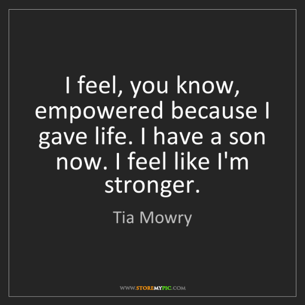 Tia Mowry: I feel, you know, empowered because I gave life. I have...