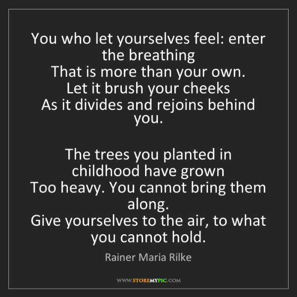Rainer Maria Rilke: You who let yourselves feel: enter the breathing   That...