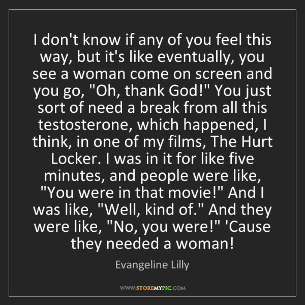 Evangeline Lilly: I don't know if any of you feel this way, but it's like...