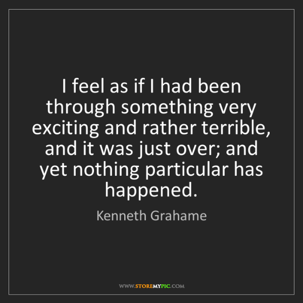 Kenneth Grahame: I feel as if I had been through something very exciting...