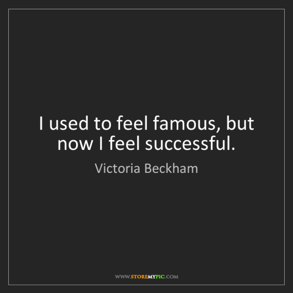 Victoria Beckham: I used to feel famous, but now I feel successful.
