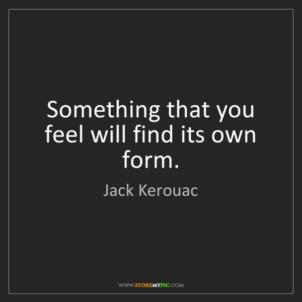 Jack Kerouac: Something that you feel will find its own form.