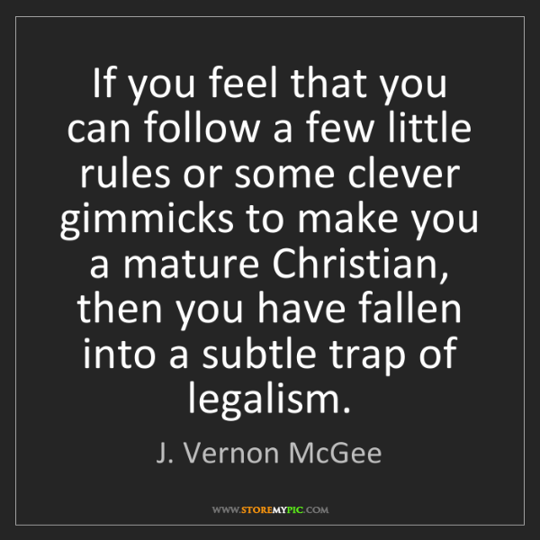J. Vernon McGee: If you feel that you can follow a few little rules or...