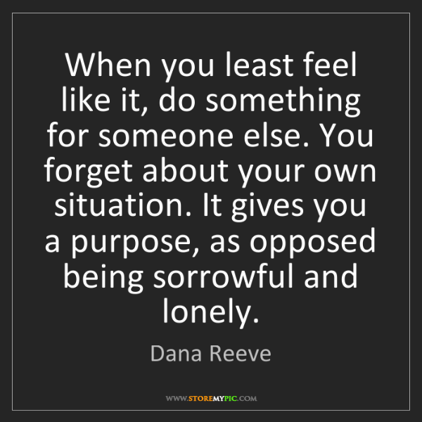 Dana Reeve: When you least feel like it, do something for someone...