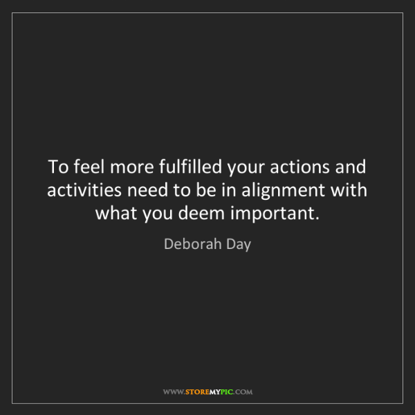 Deborah Day: To feel more fulfilled your actions and activities need...