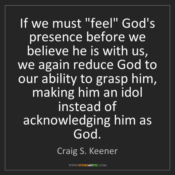 "Craig S. Keener: If we must ""feel"" God's presence before we believe he..."
