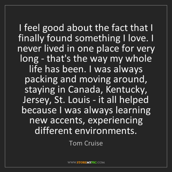 Tom Cruise: I feel good about the fact that I finally found something...