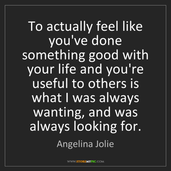 Angelina Jolie: To actually feel like you've done something good with...