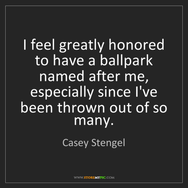 Casey Stengel: I feel greatly honored to have a ballpark named after...