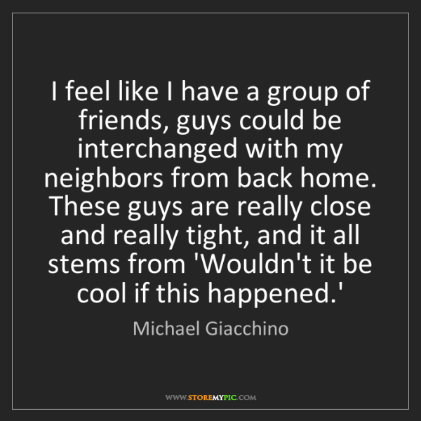Michael Giacchino: I feel like I have a group of friends, guys could be...