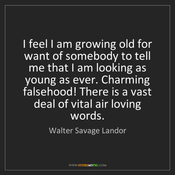Walter Savage Landor: I feel I am growing old for want of somebody to tell...