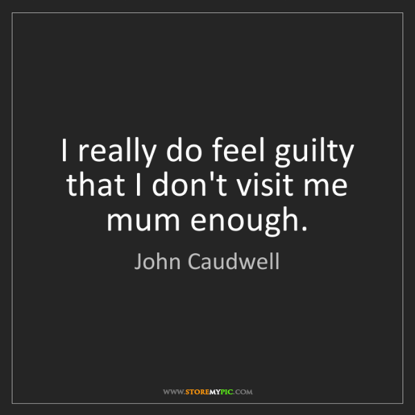 John Caudwell: I really do feel guilty that I don't visit me mum enough.