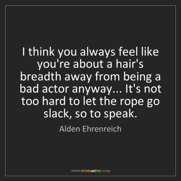 Alden Ehrenreich: I think you always feel like you're about a hair's breadth...
