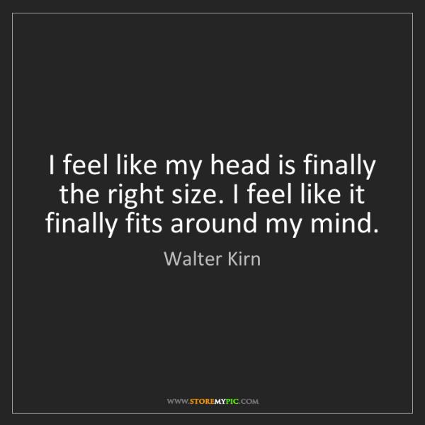 Walter Kirn: I feel like my head is finally the right size. I feel...