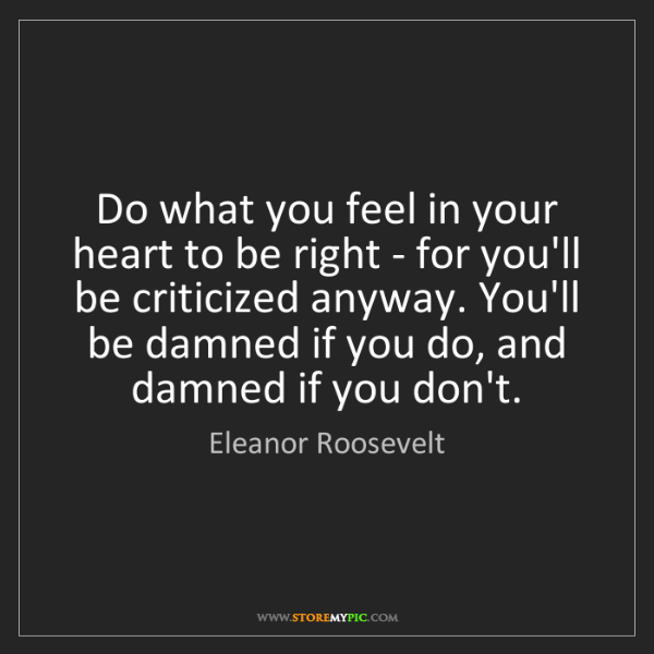 Eleanor Roosevelt: Do what you feel in your heart to be right - for you'll...